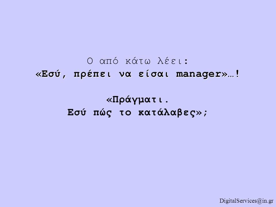 «Εσύ, πρέπει να είσαι manager»…! Ο από κάτω λέει: «Εσύ, πρέπει να είσαι manager»…! «Πράγματι. Εσύ πώς το κατάλαβες»; DigitalServices@in.gr
