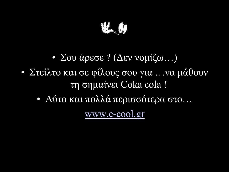 •Σου άρεσε ? (Δεν νομίζω…) •Στείλτο και σε φίλους σου για …να μάθουν τη σημαίνει Coka cola ! •Αύτο και πολλά περισσότερα στο… www.e-cool.gr