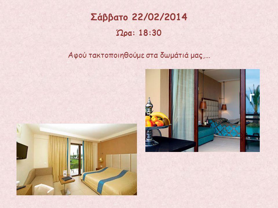 Σάββατο 22/02/2014 Ώρα: 18:30 Αφού τακτοποιηθούμε στα δωμάτιά μας,…