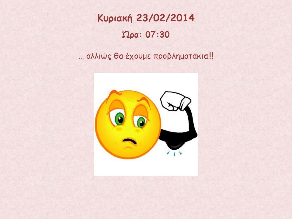 … αλλιώς θα έχουμε προβληματάκια!!! Κυριακή 23/02/2014 Ώρα: 07:30