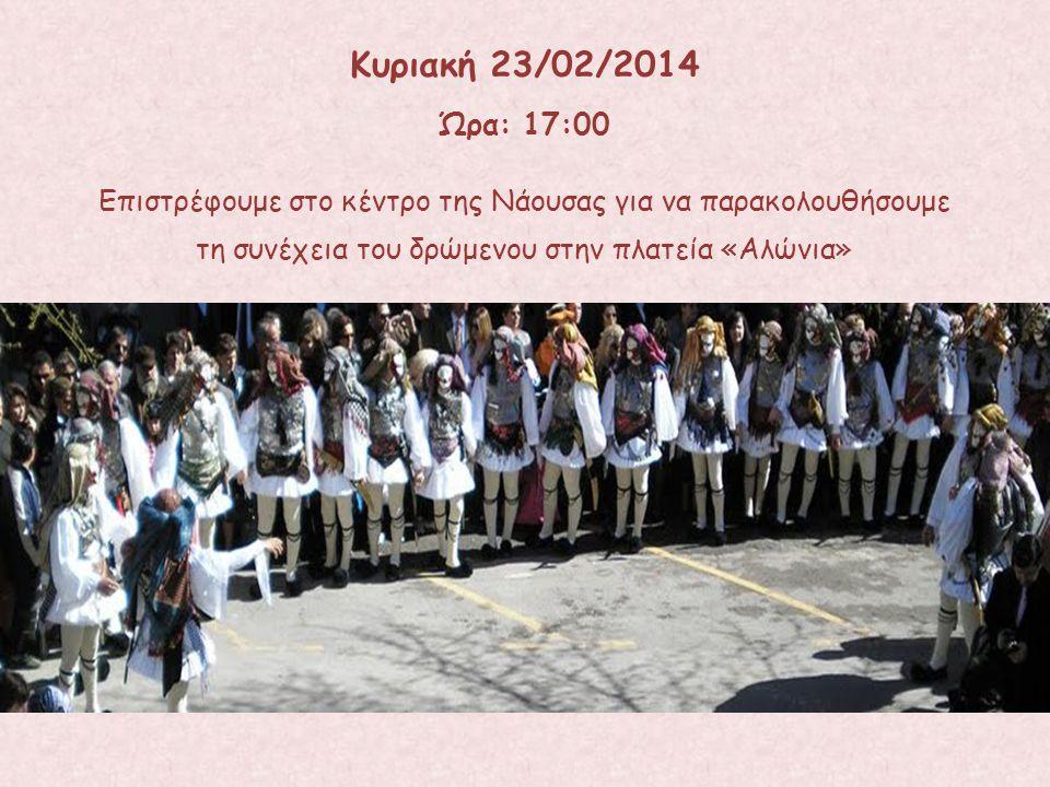 Επιστρέφουμε στο κέντρο της Νάουσας για να παρακολουθήσουμε τη συνέχεια του δρώμενου στην πλατεία «Αλώνια» Κυριακή 23/02/2014 Ώρα: 17:00