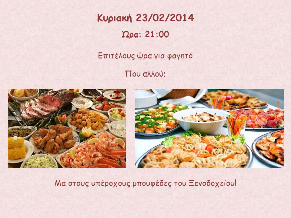 Επιτέλους ώρα για φαγητό Κυριακή 23/02/2014 Ώρα: 21:00 Που αλλού; Μα στους υπέροχους μπουφέδες του Ξενοδοχείου!