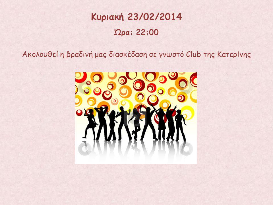 Ακολουθεί η βραδινή μας διασκέδαση σε γνωστό Club της Κατερίνης Κυριακή 23/02/2014 Ώρα: 22:00