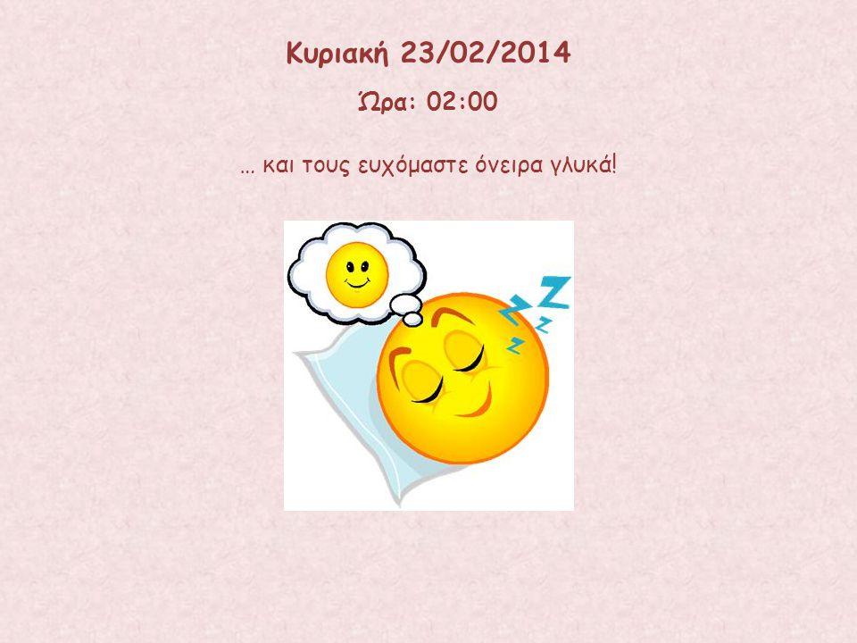 … και τους ευχόμαστε όνειρα γλυκά! Ώρα: 02:00 Κυριακή 23/02/2014