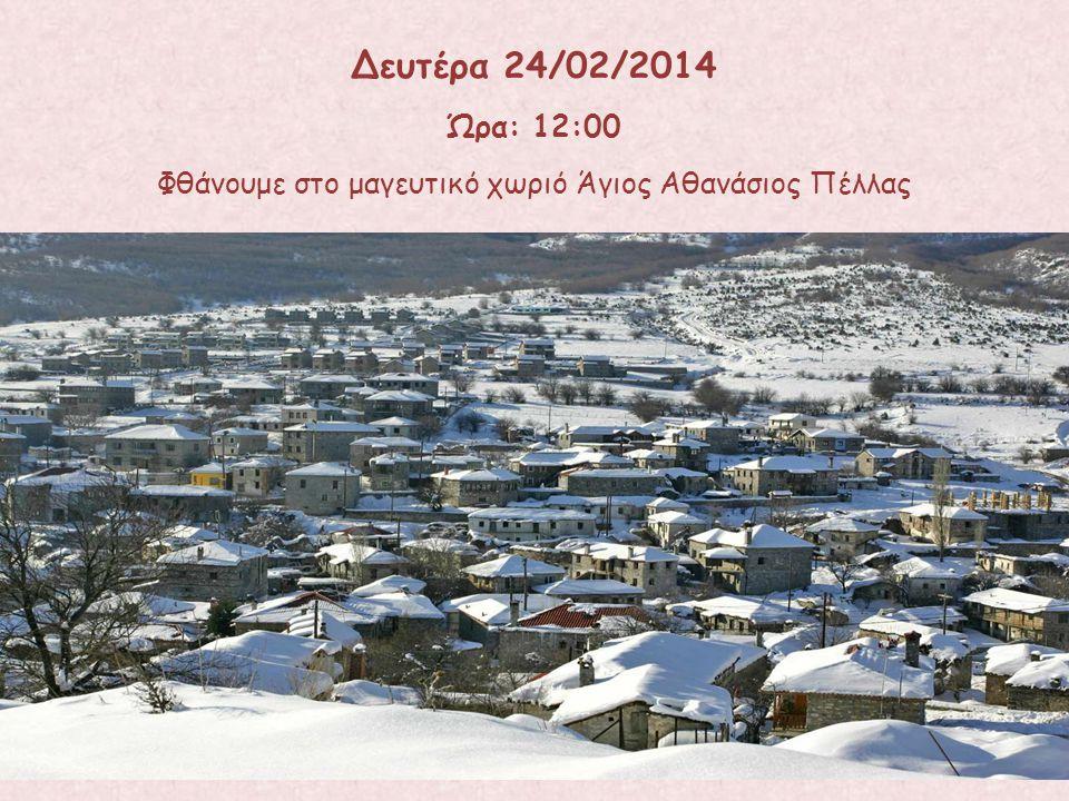 Φθάνουμε στο μαγευτικό χωριό Άγιος Αθανάσιος Πέλλας Δευτέρα 24/02/2014 Ώρα: 12:00