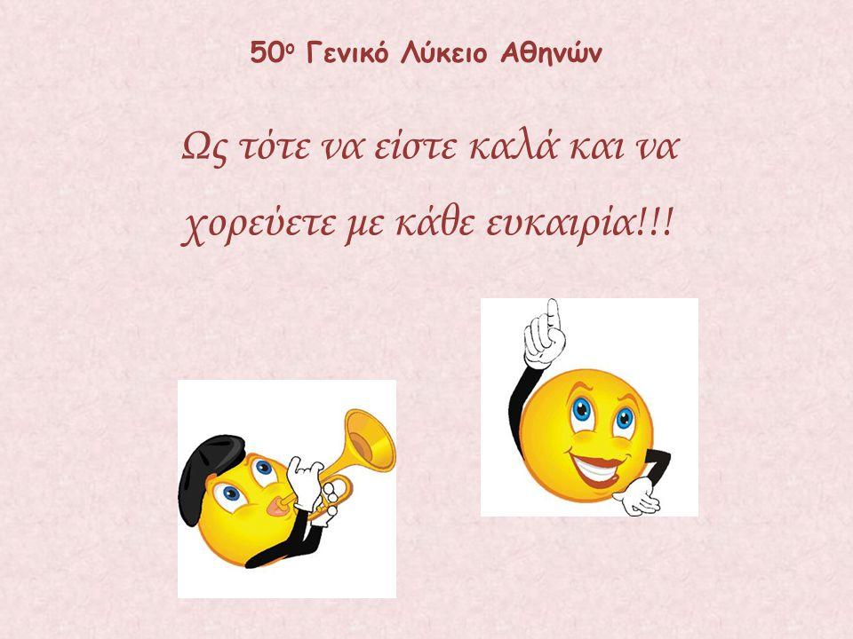Ως τότε να είστε καλά και να χορεύετε με κάθε ευκαιρία!!! 50 ο Γενικό Λύκειο Αθηνών