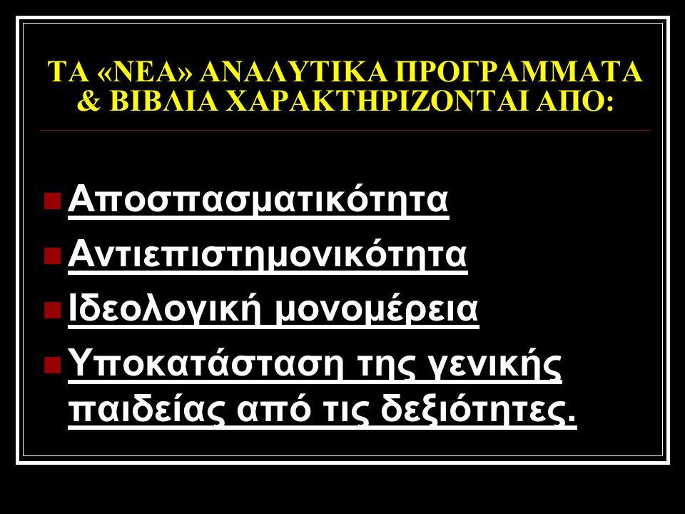ΤΑ «ΝΕΑ» ΑΝΑΛΥΤΙΚΑ ΠΡΟΓΡΑΜΜΑΤΑ & ΒΙΒΛΙΑ ΧΑΡΑΚΤΗΡΙΖΟΝΤΑΙ ΑΠΟ:  Αποσπασματικότητα  Αντιεπιστημονικότητα  Ιδεολογική μονομέρεια  Υποκατάσταση της γεν