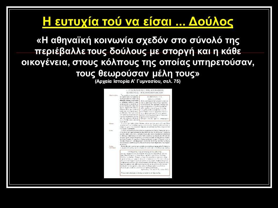 Η ευτυχία τού να είσαι... Δούλος «Η αθηναϊκή κοινωνία σχεδόν στο σύνολό της περιέβαλλε τους δούλους με στοργή και η κάθε οικογένεια, στους κόλπους της
