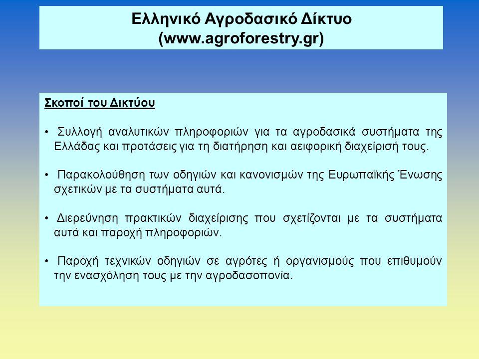 Ελληνικό Αγροδασικό Δίκτυο (www.agroforestry.gr) Σκοποί του Δικτύου • Συλλογή αναλυτικών πληροφοριών για τα αγροδασικά συστήματα της Ελλάδας και προτάσεις για τη διατήρηση και αειφορική διαχείρισή τους.
