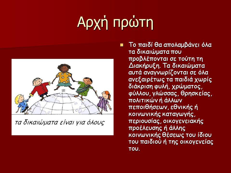 Αρχή πρώτη  Το παιδί θα απολαμβάνει όλα τα δικαιώματα που προβλέπονται σε τούτη τη Διακήρυξη. Τα δικαιώματα αυτά αναγνωρίζονται σε όλα ανεξαιρέτως τα