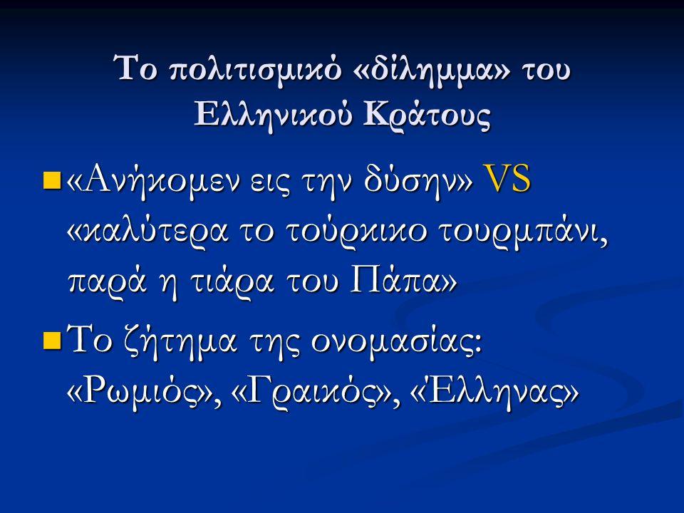 Το πολιτισμικό «δίλημμα» του Ελληνικού Κράτους  «Ανήκομεν εις την δύσην» VS «καλύτερα το τούρκικο τουρμπάνι, παρά η τιάρα του Πάπα»  Το ζήτημα της ονομασίας: «Ρωμιός», «Γραικός», «Έλληνας»