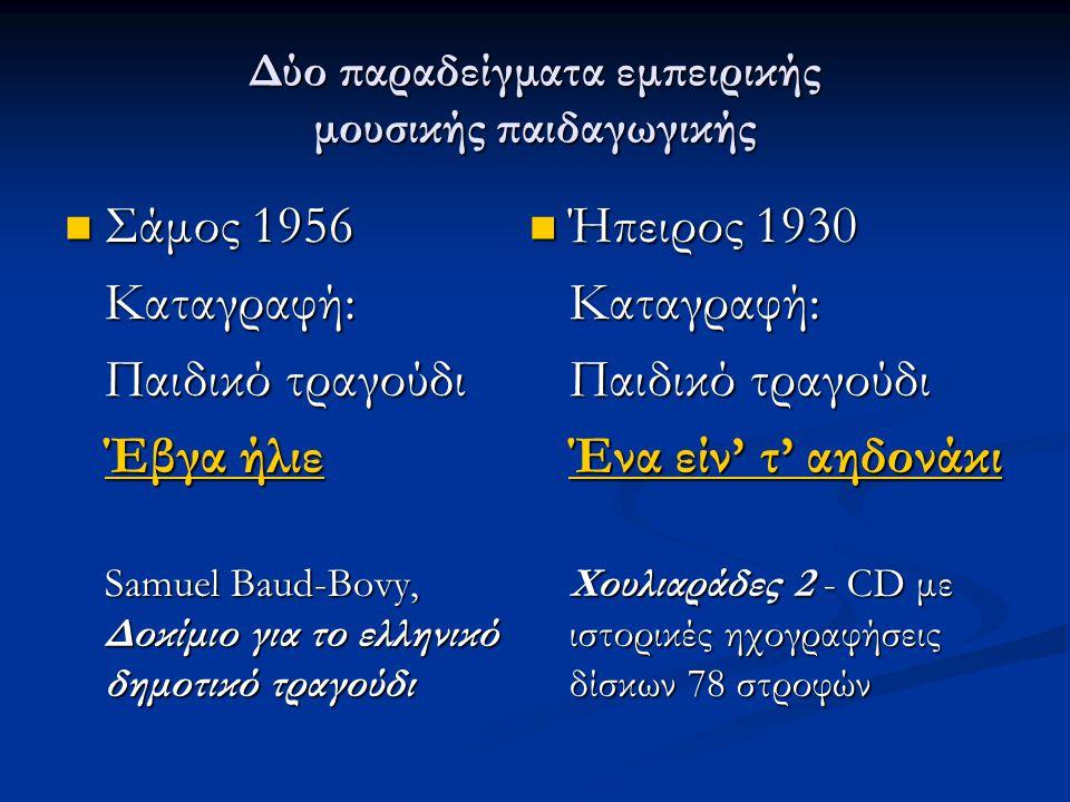 Δύο παραδείγματα εμπειρικής μουσικής παιδαγωγικής  Σάμος 1956 Καταγραφή: Παιδικό τραγούδι Έβγα ήλιε Έβγα ήλιε Samuel Baud-Bovy, Δοκίμιο για το ελληνικό δημοτικό τραγούδι  Ήπειρος 1930 Καταγραφή: Παιδικό τραγούδι Ένα είν' τ' αηδονάκι Χουλιαράδες 2 - CD με ιστορικές ηχογραφήσεις δίσκων 78 στροφών