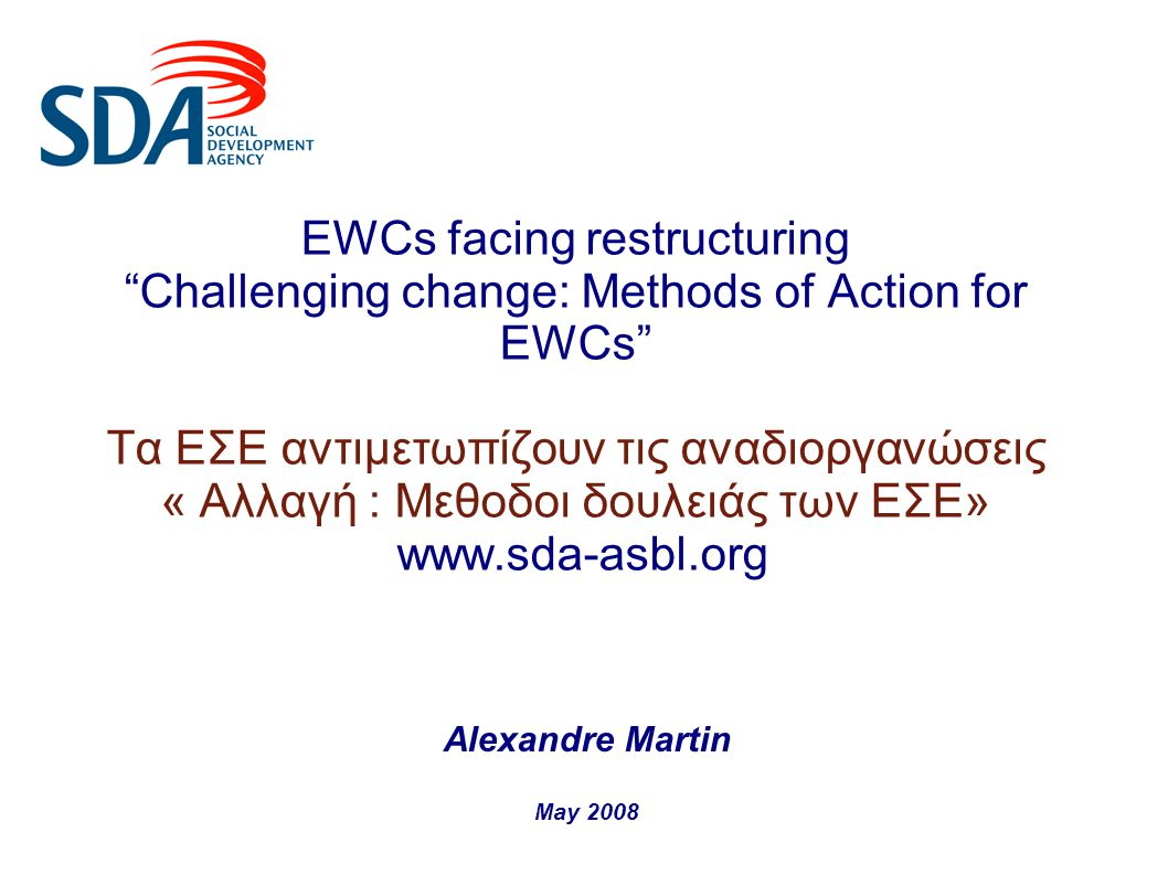 EWCs facing restructuring Challenging change: Methods of Action for EWCs Τα ΕΣΕ αντιμετωπίζουν τις αναδιοργανώσεις « Αλλαγή : Μεθοδοι δουλειάς των ΕΣΕ» www.sda-asbl.org Alexandre Martin May 2008