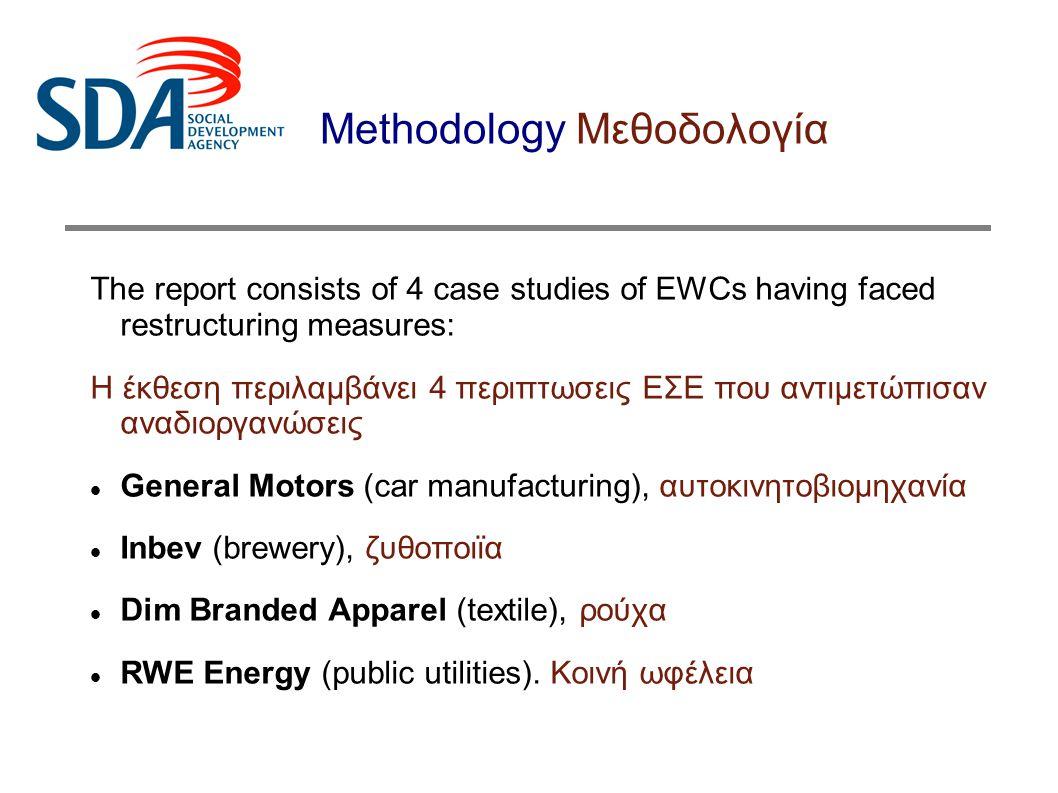 Methodology Μεθοδολογία The analysis of these cases aimed at identifying: Η ανάλυση των προηγούμενων περιπτώσεων αποσκοπεί στον προσδιορισμό:  the most effective ways of structuring / organising EWCs  Του πιό αποτελεσματικού τρόπου λειτουργίας του ΕΣΕ  the coordinating role of European Industry Federations (EIFs)  Του συντονιστικού ρόλου των Ευρωπαικών Κλαδικών Ομοσπονδιών  the synergies and interactions between EWCs and national trade unions  Των συνεργιών και των δράσεων ανάμεσα στα ΕΣΕ και στα εθνικά συνδικαλιστικά σωματεία.
