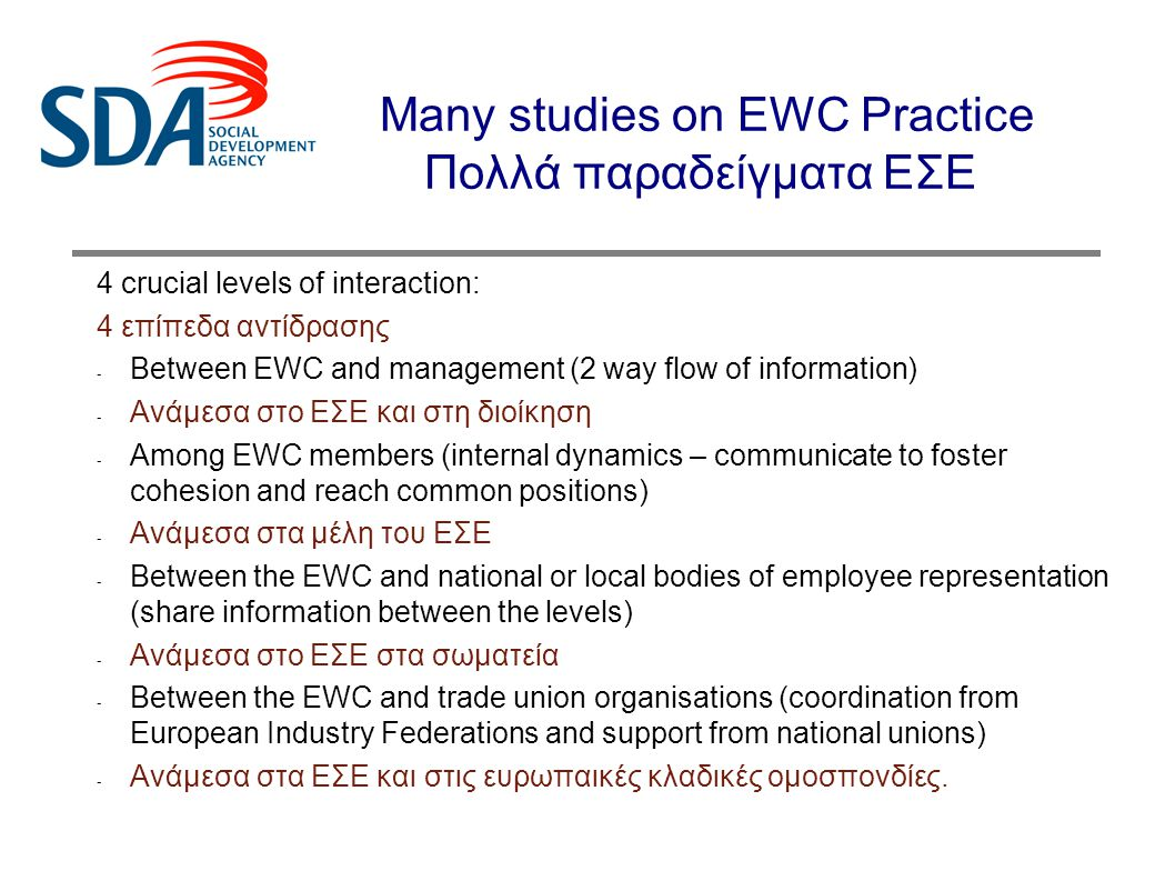 Many studies on EWC Practice Πολλά παραδείγματα ΕΣΕ 4 crucial levels of interaction: 4 επίπεδα αντίδρασης - Between EWC and management (2 way flow of information) - Ανάμεσα στο ΕΣΕ και στη διοίκηση - Among EWC members (internal dynamics – communicate to foster cohesion and reach common positions) - Ανάμεσα στα μέλη του ΕΣΕ - Between the EWC and national or local bodies of employee representation (share information between the levels) - Ανάμεσα στο ΕΣΕ στα σωματεία - Between the EWC and trade union organisations (coordination from European Industry Federations and support from national unions) - Ανάμεσα στα ΕΣΕ και στις ευρωπαικές κλαδικές ομοσπονδίες.