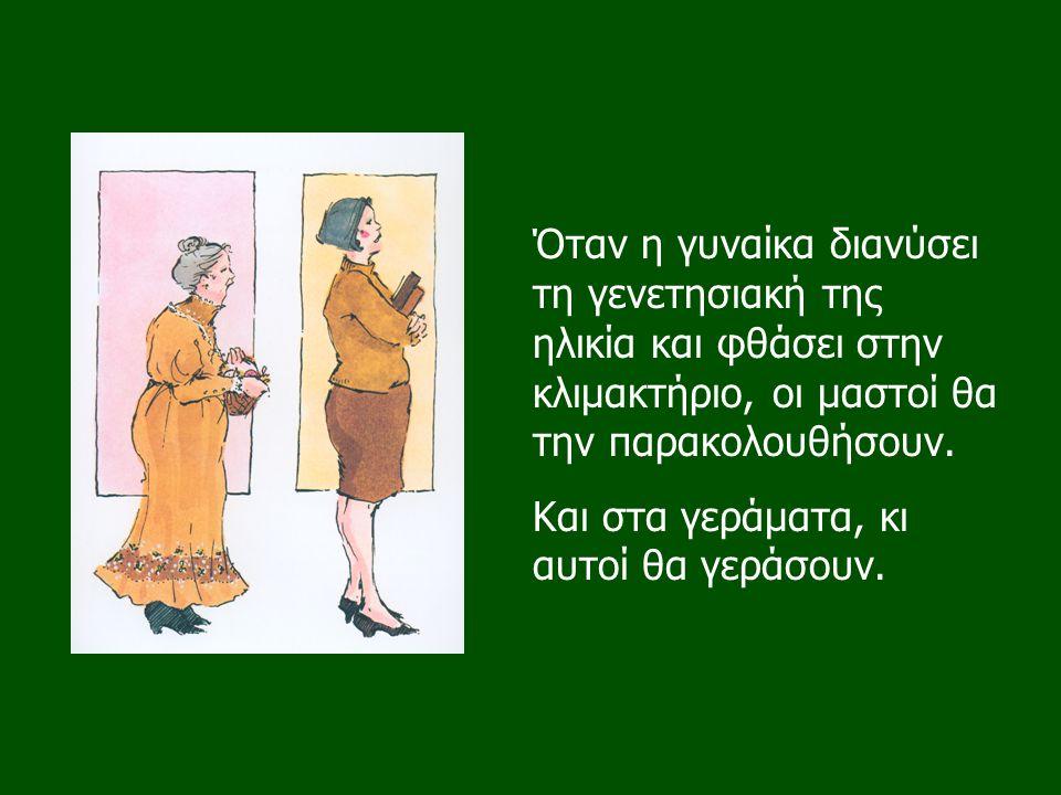 Όταν η γυναίκα διανύσει τη γενετησιακή της ηλικία και φθάσει στην κλιμακτήριο, οι μαστοί θα την παρακολουθήσουν. Και στα γεράματα, κι αυτοί θα γεράσου