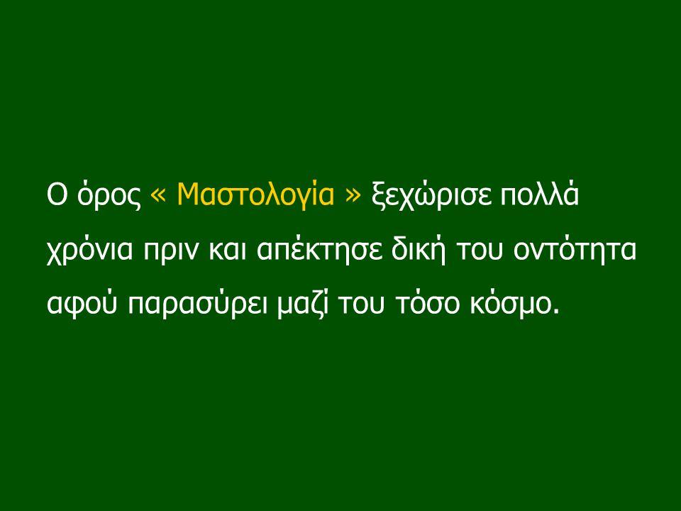 Ο όρος « Μαστολογία » ξεχώρισε πολλά χρόνια πριν και απέκτησε δική του οντότητα αφού παρασύρει μαζί του τόσο κόσμο.