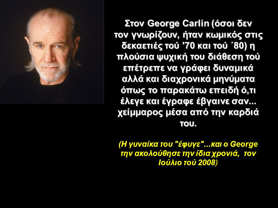 Στον George Carlin (όσοι δεν τον γνωρίζουν, ήταν κωμικός στις δεκαετιές τού 70 και τού ΄80) η πλούσια ψυχική του διάθεση τού επέτρεπε να γράφει δυναμικά αλλά και διαχρονικά μηνύματα όπως το παρακάτω επειδή ό,τι έλεγε και έγραφε έβγαινε σαν...