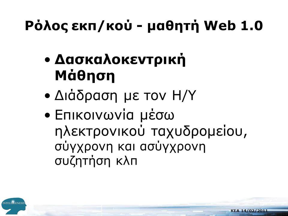 KEA 14/02/2011 Ρόλος εκπ/κού - μαθητή Web 1.0 •Δασκαλοκεντρική Μάθηση •Διάδραση με τον Η/Υ •Επικοινωνία μέσω ηλεκτρονικού ταχυδρομείου, σύγχρονη και ασύγχρονη συζητήση κλπ