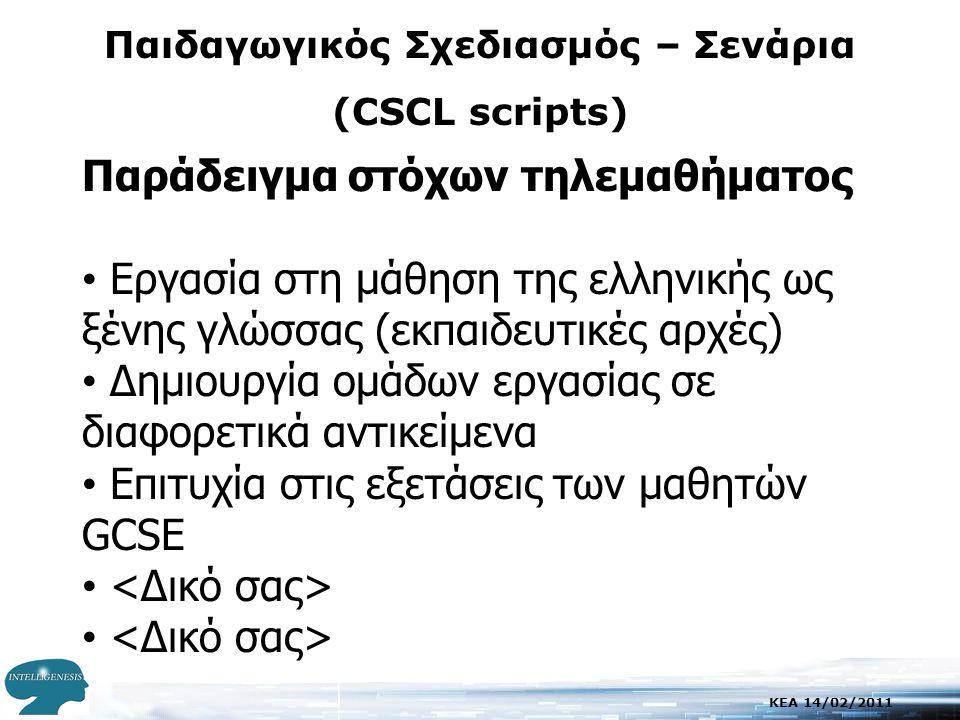 KEA 14/02/2011 Παιδαγωγικός Σχεδιασμός – Σενάρια (CSCL scripts) Παράδειγμα στόχων τηλεμαθήματος • Εργασία στη μάθηση της ελληνικής ως ξένης γλώσσας (εκπαιδευτικές αρχές) • Δημιουργία ομάδων εργασίας σε διαφορετικά αντικείμενα • Επιτυχία στις εξετάσεις των μαθητών GCSE •