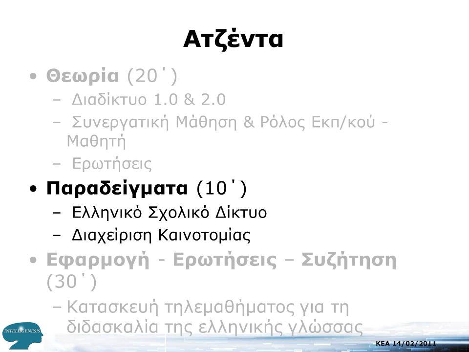 KEA 14/02/2011 Aτζέντα •Θεωρία (20΄) – Διαδίκτυο 1.0 & 2.0 – Συνεργατική Μάθηση & Ρόλος Εκπ/κού - Μαθητή – Ερωτήσεις •Παραδείγματα (10΄) – Ελληνικό Σχολικό Δίκτυο – Διαχείριση Καινοτομίας •Εφαρμογή - Ερωτήσεις – Συζήτηση (30΄) –Κατασκευή τηλεμαθήματος για τη διδασκαλία της ελληνικής γλώσσας