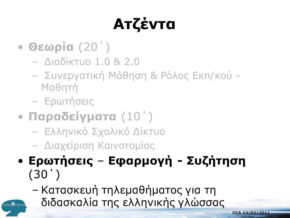 KEA 14/02/2011 Aτζέντα •Θεωρία (20΄) – Διαδίκτυο 1.0 & 2.0 – Συνεργατική Μάθηση & Ρόλος Εκπ/κού - Μαθητή – Ερωτήσεις •Παραδείγματα (10΄) – Ελληνικό Σχολικό Δίκτυο – Διαχείριση Καινοτομίας •Ερωτήσεις – Εφαρμογή - Συζήτηση (30΄) –Κατασκευή τηλεμαθήματος για τη διδασκαλία της ελληνικής γλώσσας