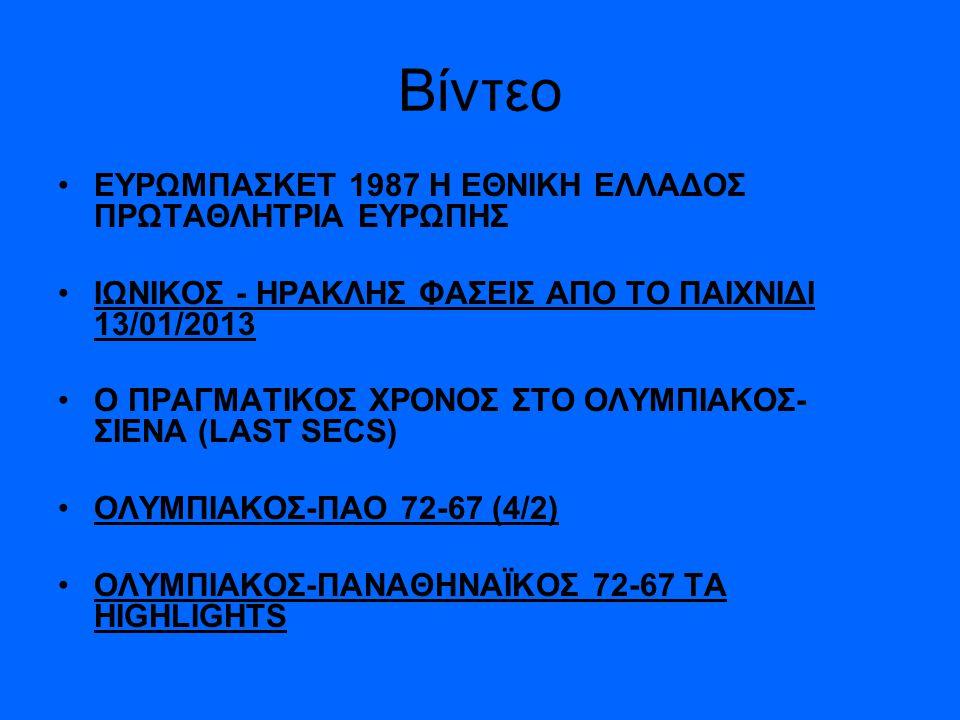 Βίντεο •Ε•ΕΥΡΩΜΠΑΣΚΕΤ 1987 Η ΕΘΝΙΚΗ ΕΛΛΑΔΟΣ ΠΡΩΤΑΘΛΗΤΡΙΑ ΕΥΡΩΠΗΣ •Ι•ΙΩΝΙΚΟΣ - ΗΡΑΚΛΗΣ ΦΑΣΕΙΣ ΑΠΟ ΤΟ ΠΑΙΧΝΙΔΙ 13/01/2013 •Ο•Ο ΠΡΑΓΜΑΤΙΚΟΣ ΧΡΟΝΟΣ ΣΤΟ ΟΛ