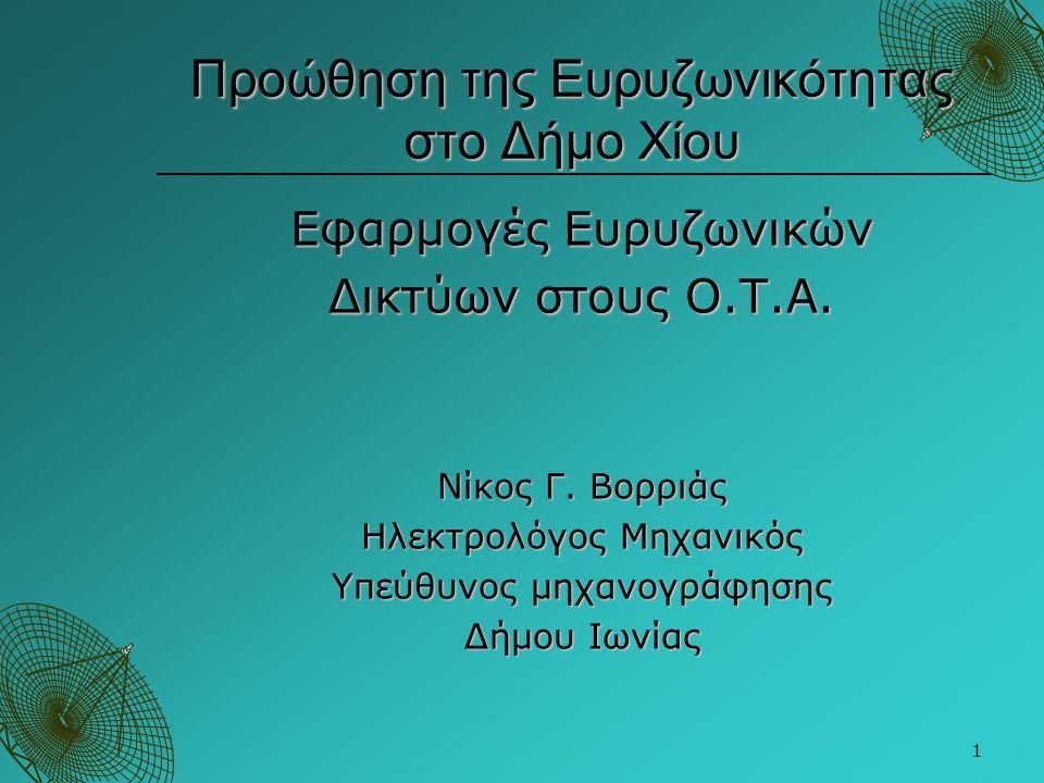 1 Προώθηση της Ευρυζωνικότητας στο Δήμο Χίου Εφαρμογές Ευρυζωνικών Δικτύων στους Ο.Τ.Α. Νίκος Γ. Βορριάς Ηλεκτρολόγος Μηχανικός Υπεύθυνος μηχανογράφησ