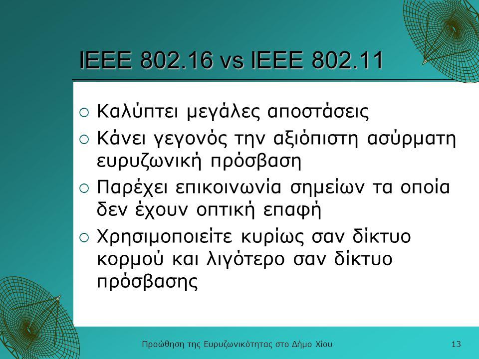Προώθηση της Ευρυζωνικότητας στο Δήμο Χίου13 ΙΕΕΕ 802.16 vs IEEE 802.11  Καλύπτει μεγάλες αποστάσεις  Κάνει γεγονός την αξιόπιστη ασύρματη ευρυζωνικ