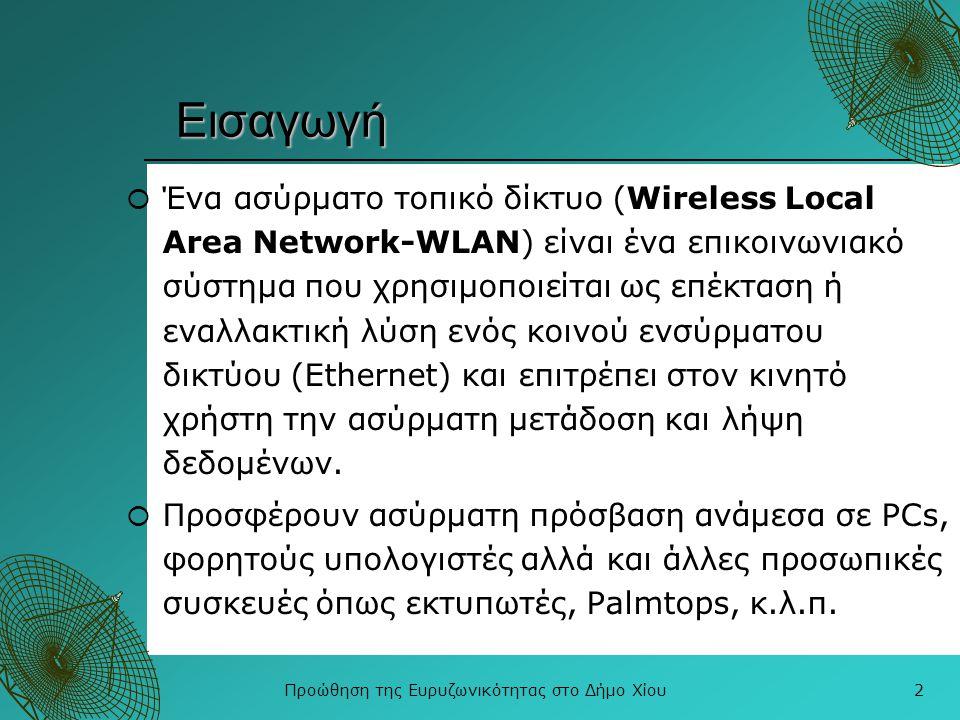 Προώθηση της Ευρυζωνικότητας στο Δήμο Χίου13 ΙΕΕΕ 802.16 vs IEEE 802.11  Καλύπτει μεγάλες αποστάσεις  Κάνει γεγονός την αξιόπιστη ασύρματη ευρυζωνική πρόσβαση  Παρέχει επικοινωνία σημείων τα οποία δεν έχουν οπτική επαφή  Χρησιμοποιείτε κυρίως σαν δίκτυο κορμού και λιγότερο σαν δίκτυο πρόσβασης