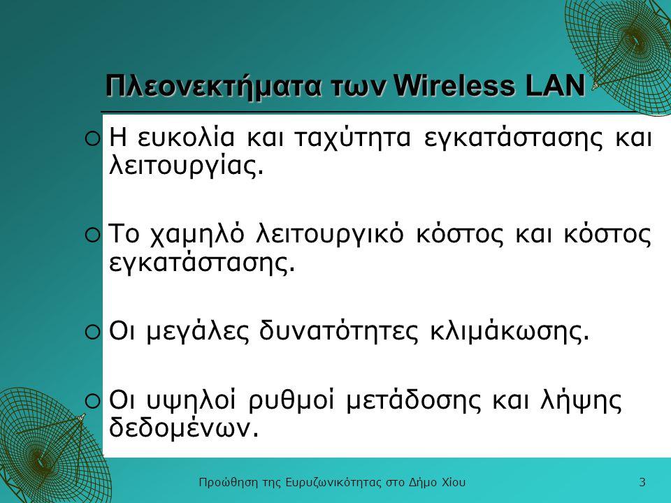 Προώθηση της Ευρυζωνικότητας στο Δήμο Χίου3 Πλεονεκτήματα των Wireless LAN  Η ευκολία και ταχύτητα εγκατάστασης και λειτουργίας.  Το χαμηλό λειτουργ