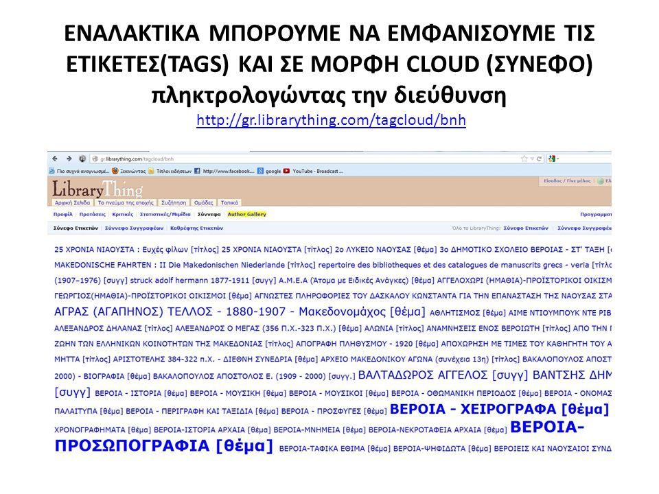 ΕΝΑΛΑΚΤΙΚΑ ΜΠΟΡΟΥΜΕ ΝΑ ΕΜΦΑΝΙΣΟΥΜΕ ΤΙΣ ΕΤΙΚΕΤΕΣ(TAGS) ΚΑΙ ΣΕ ΜΟΡΦΗ CLOUD (ΣΥΝΕΦΟ) πληκτρολογώντας την διεύθυνση http://gr.librarything.com/tagcloud/bnh