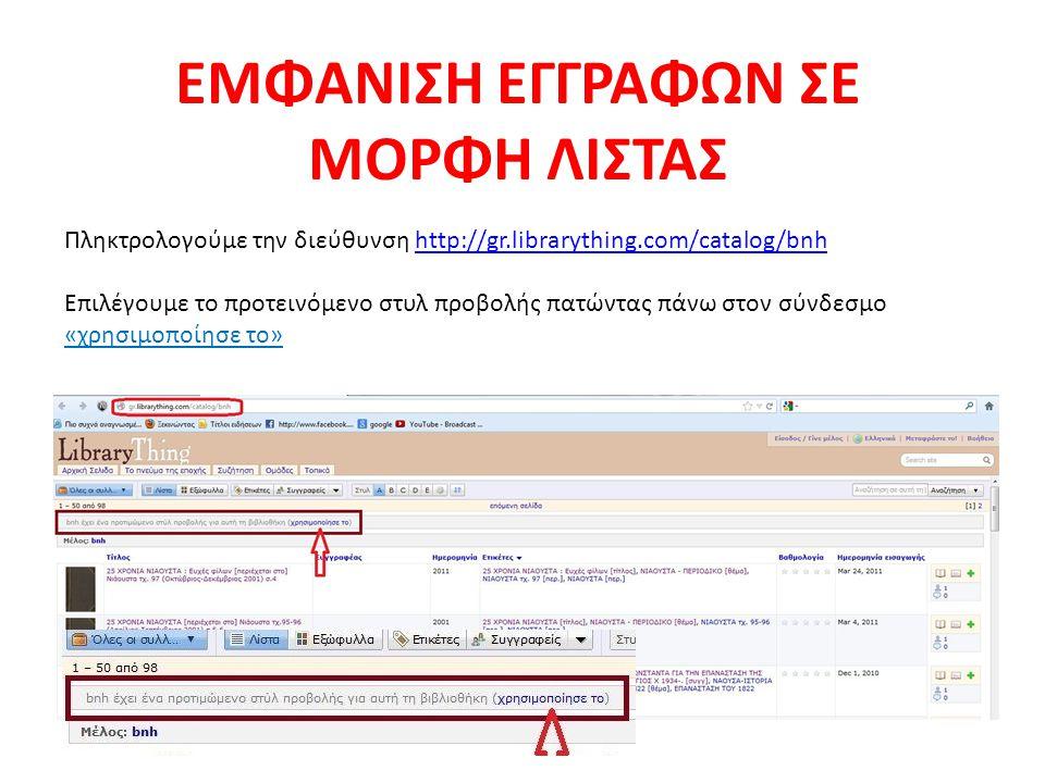 Πληκτρολογούμε την διεύθυνση http://gr.librarything.com/catalog/bnhhttp://gr.librarything.com/catalog/bnh Επιλέγουμε το προτεινόμενο στυλ προβολής πατώντας πάνω στον σύνδεσμο «χρησιμοποίησε το» ΕΜΦΑΝΙΣΗ ΕΓΓΡΑΦΩΝ ΣΕ ΜΟΡΦΗ ΛΙΣΤΑΣ