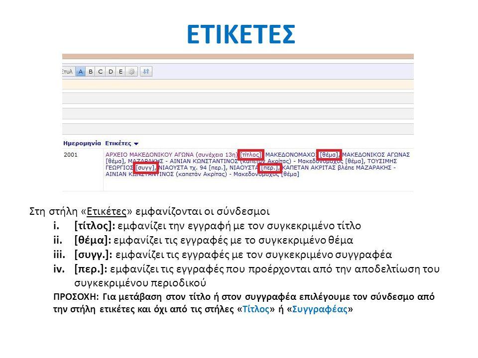ΕΤΙΚΕΤΕΣ Στη στήλη «Ετικέτες» εμφανίζονται οι σύνδεσμοι i.[τίτλος]: εμφανίζει την εγγραφή με τον συγκεκριμένο τίτλο ii.[θέμα]: εμφανίζει τις εγγραφές με το συγκεκριμένο θέμα iii.[συγγ.]: εμφανίζει τις εγγραφές με τον συγκεκριμένο συγγραφέα iv.[περ.]: εμφανίζει τις εγγραφές που προέρχονται από την αποδελτίωση του συγκεκριμένου περιοδικού ΠΡΟΣΟΧΗ: Για μετάβαση στον τίτλο ή στον συγγραφέα επιλέγουμε τον σύνδεσμο από την στήλη ετικέτες και όχι από τις στήλες «Τίτλος» ή «Συγγραφέας»