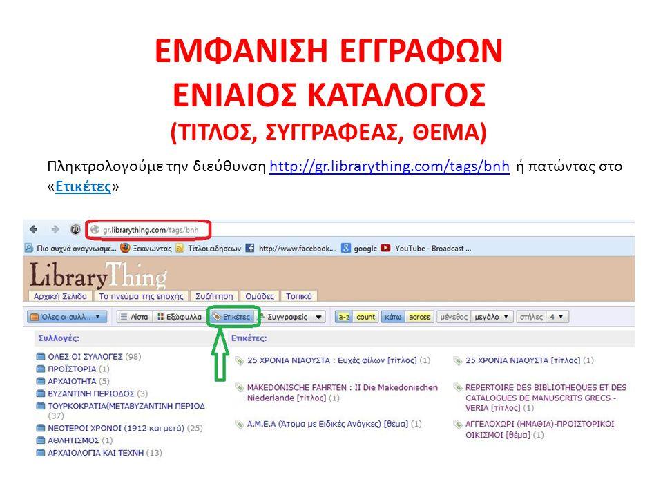 Πληκτρολογούμε την διεύθυνση http://gr.librarything.com/tags/bnh ή πατώντας στο «Ετικέτες»http://gr.librarything.com/tags/bnh ΕΜΦΑΝΙΣΗ ΕΓΓΡΑΦΩΝ ΕΝΙΑΙΟΣ ΚΑΤΑΛΟΓΟΣ (ΤΙΤΛΟΣ, ΣΥΓΓΡΑΦΕΑΣ, ΘΕΜΑ)
