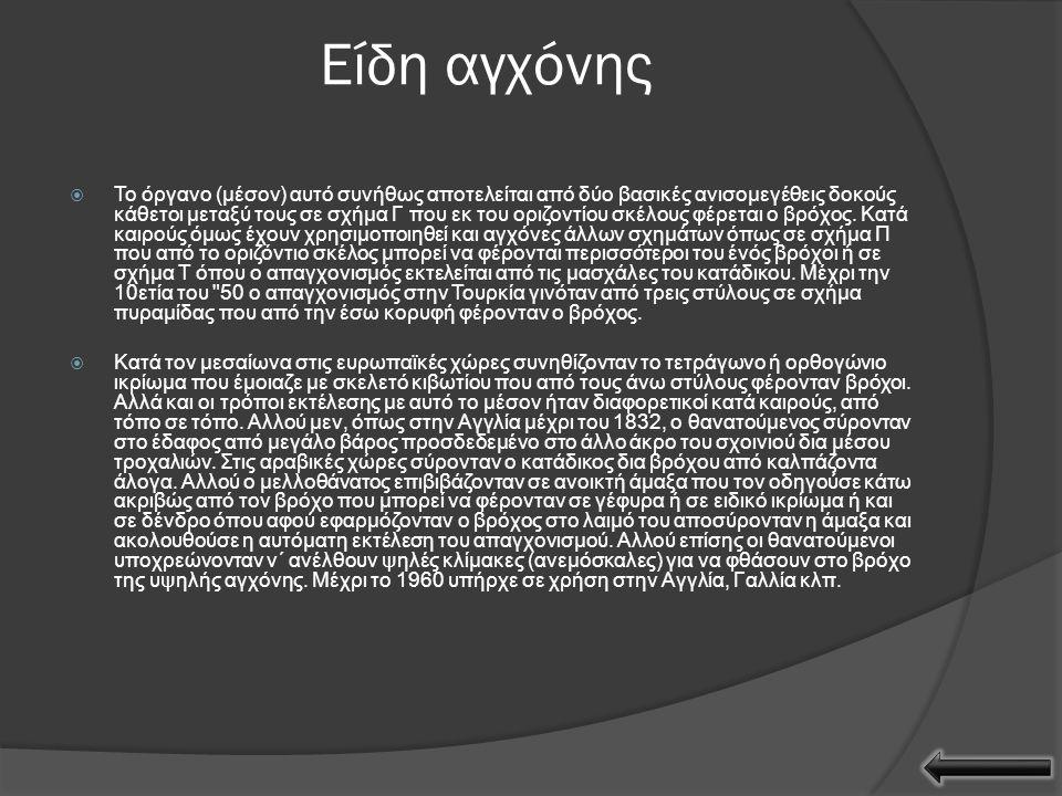 Ιστορία  Η επικράτηση της αγχόνης ως μέσον επιβολής ατιμωτικής θανατικής ποινής χρονολογείται από τον Αυτοκράτορα Μέγα Κωνσταντίνο ο οποίος κατήργησε τον σταυρικό θάνατο.
