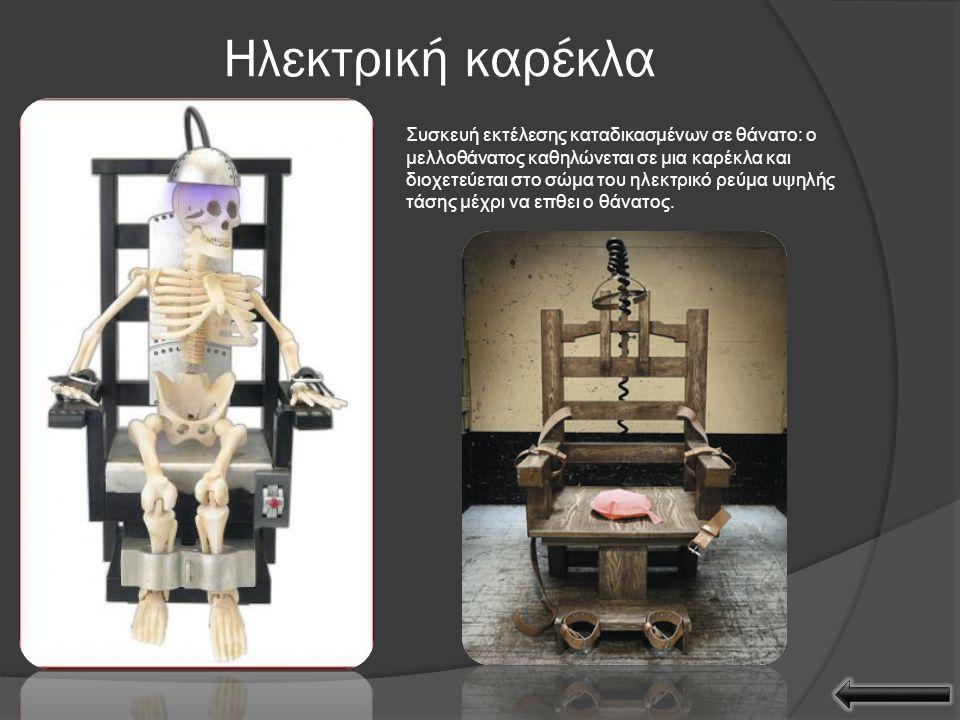Ηλεκτρική καρέκλα Συσκευή εκτέλεσης καταδικασμένων σε θάνατο: ο μελλοθάνατος καθηλώνεται σε μια καρέκλα και διοχετεύεται στο σώμα του ηλεκτρικό ρεύμα υψηλής τάσης μέχρι να επθει ο θάνατος.