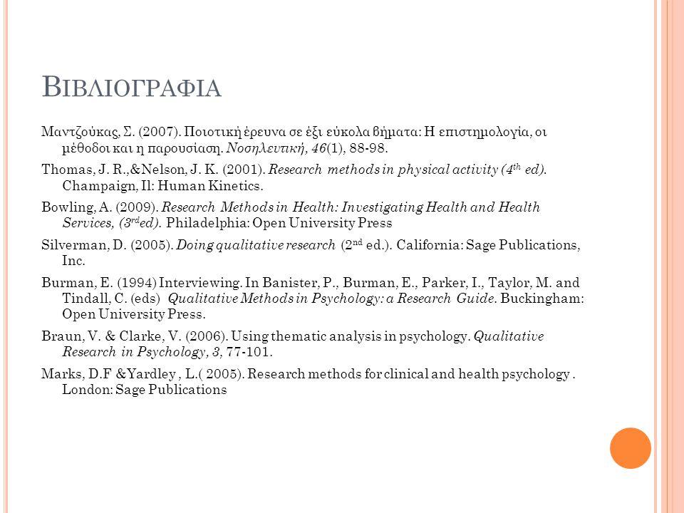 Β ΙΒΛΙΟΓΡΑΦΙΑ Μαντζούκας, Σ. (2007). Ποιοτική έρευνα σε έξι εύκολα βήματα: Η επιστημολογία, οι μέθοδοι και η παρουσίαση. Νοσηλευτική, 46 (1), 88-98. T
