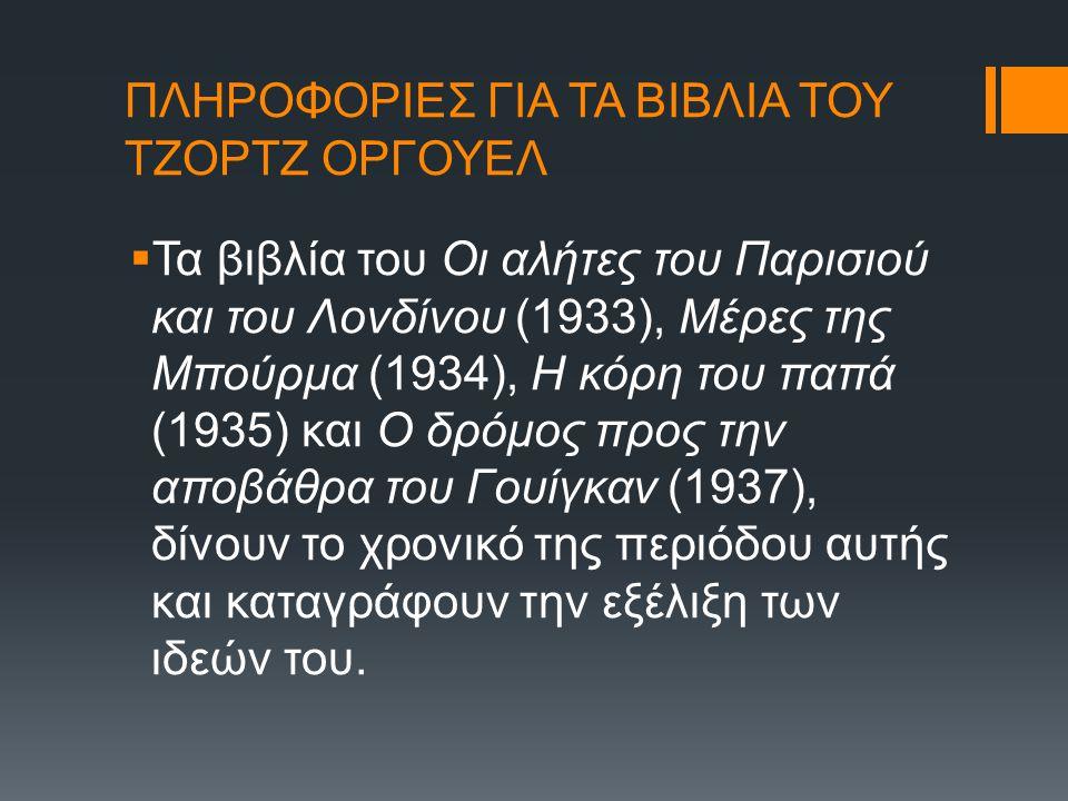 ΠΛΗΡΟΦΟΡΙΕΣ ΓΙΑ ΤΑ ΒΙΒΛΙΑ ΤΟΥ ΤΖΟΡΤΖ ΟΡΓΟΥΕΛ  Τα βιβλία του Οι αλήτες του Παρισιού και του Λονδίνου (1933), Μέρες της Μπούρμα (1934), Η κόρη του παπά (1935) και Ο δρόμος προς την αποβάθρα του Γουίγκαν (1937), δίνουν το χρονικό της περιόδου αυτής και καταγράφουν την εξέλιξη των ιδεών του.