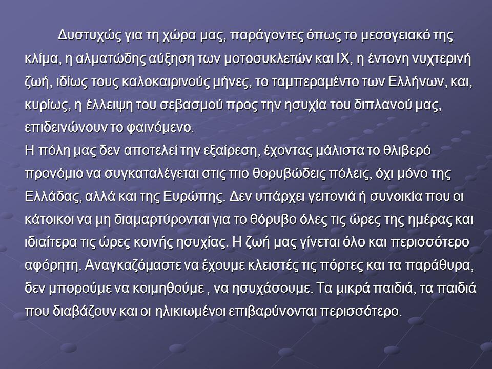 Δυστυχώς για τη χώρα μας, παράγοντες όπως το μεσογειακό της κλίμα, η αλματώδης αύξηση των μοτοσυκλετών και ΙΧ, η έντονη νυχτερινή ζωή, ιδίως τους καλοκαιρινούς μήνες, το ταμπεραμέντο των Ελλήνων, και, κυρίως, η έλλειψη του σεβασμού προς την ησυχία του διπλανού μας, επιδεινώνουν το φαινόμενο.