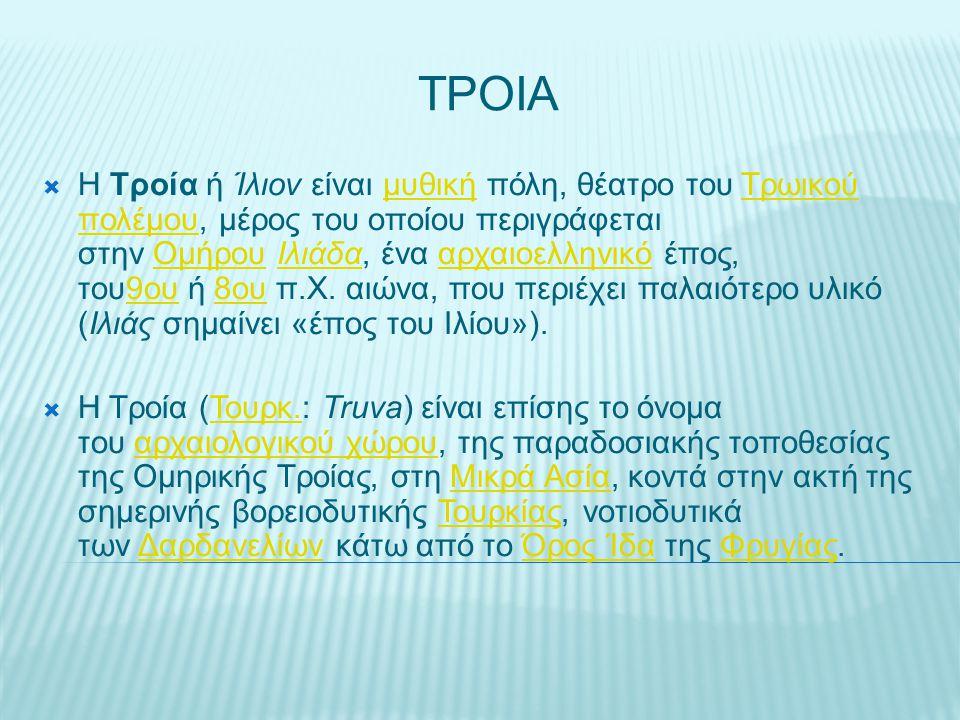 ΤΡΟΙΑ  Η Τροία ή Ίλιον είναι μυθική πόλη, θέατρο του Τρωικού πολέμου, μέρος του οποίου περιγράφεται στην Ομήρου Ιλιάδα, ένα αρχαιοελληνικό έπος, του9