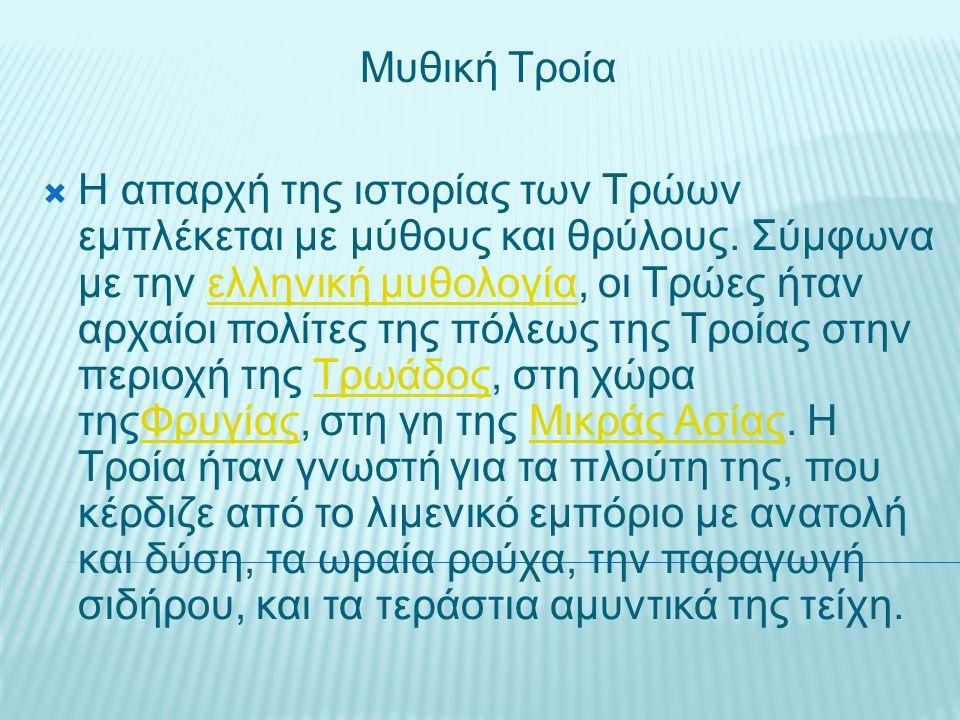 Μυθική Τροία  Η απαρχή της ιστορίας των Τρώων εμπλέκεται με μύθους και θρύλους. Σύμφωνα με την ελληνική μυθολογία, οι Τρώες ήταν αρχαίοι πολίτες της