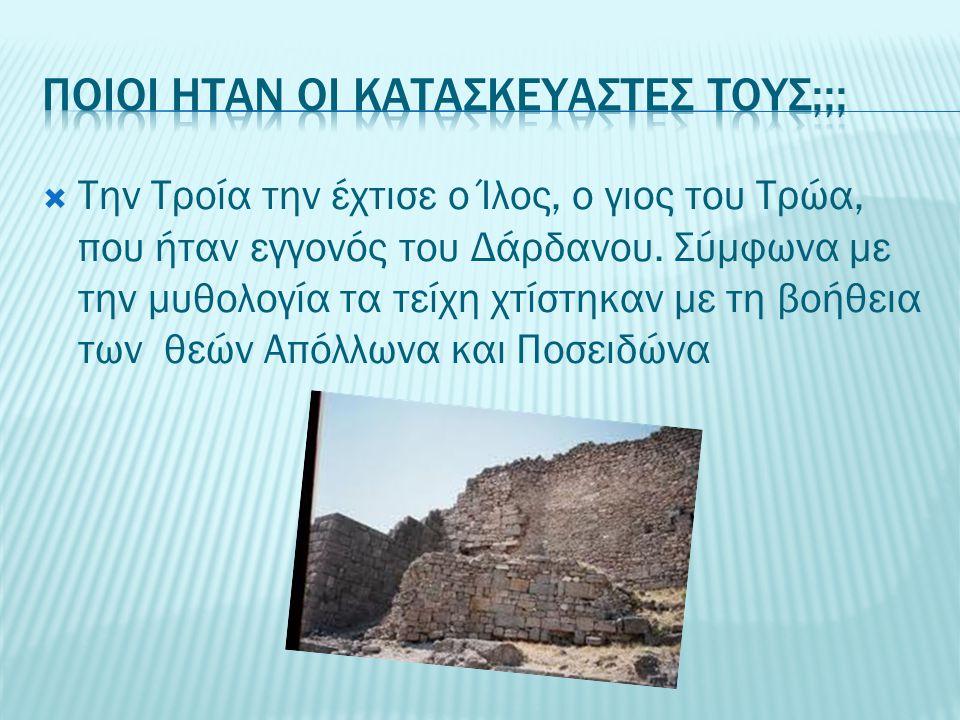  Την Τροία την έχτισε ο Ίλος, ο γιος του Τρώα, που ήταν εγγονός του Δάρδανου. Σύμφωνα με την μυθολογία τα τείχη χτίστηκαν με τη βοήθεια των θεών Απόλ