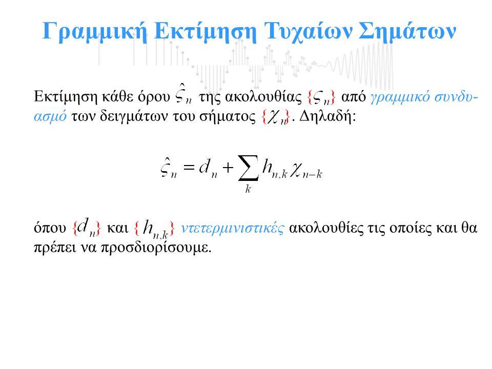 Γραμμική Εκτίμηση Τυχαίων Σημάτων Εκτίμηση κάθε όρου της ακολουθίας { } από γραμμικό συνδυ- ασμό των δειγμάτων του σήματος { }. Δηλαδή: όπου { } και {