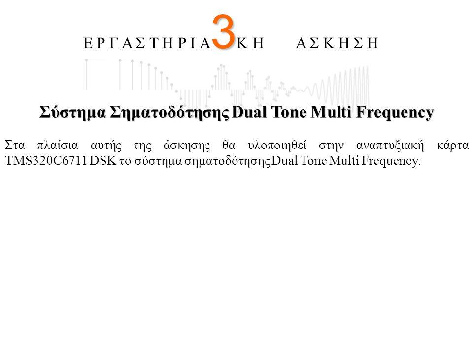 Σύστημα Σηματοδότησης Dual Tone Multi Frequency Στα πλαίσια αυτής της άσκησης θα υλοποιηθεί στην αναπτυξιακή κάρτα TMS320C6711 DSK το σύστημα σηματοδό