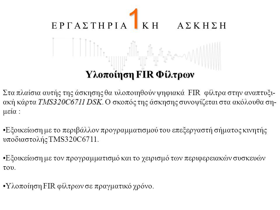 Υλοποίηση FIR Φίλτρων TMS320C6711 DSK Στα πλαίσια αυτής της άσκησης θα υλοποιηθούν ψηφιακά FIR φίλτρα στην αναπτυξι- ακή κάρτα TMS320C6711 DSK. Ο σκοπ