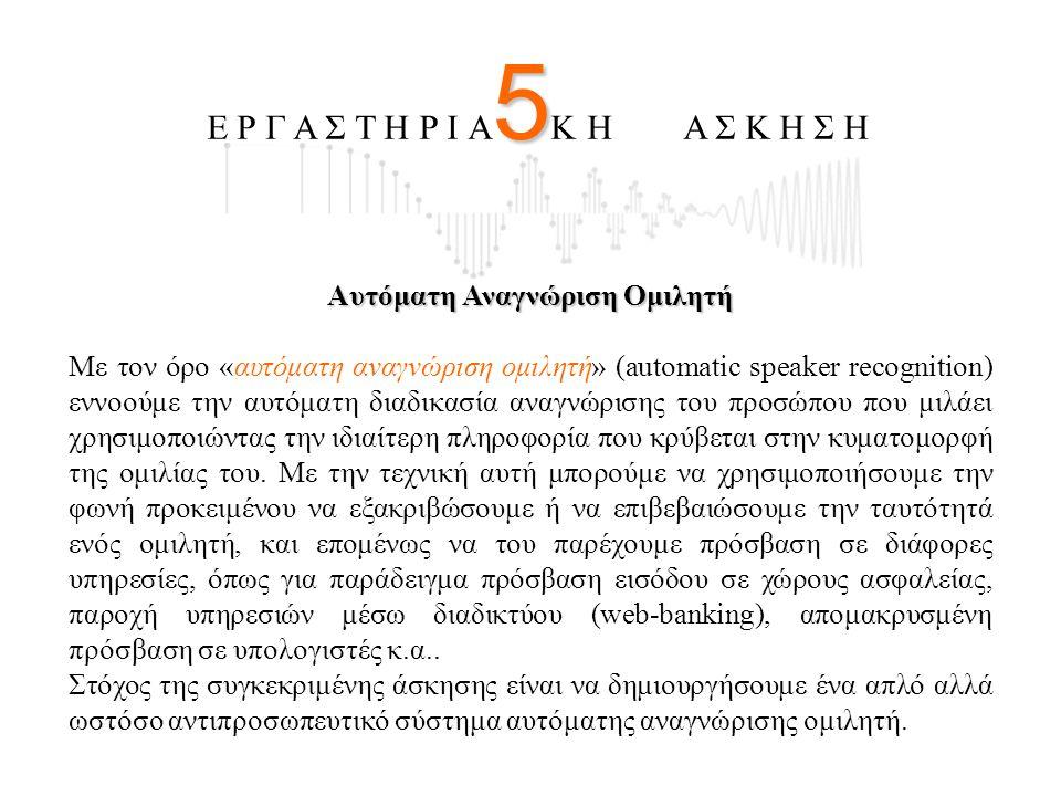 5 Ε Ρ Γ Α Σ Τ Η Ρ Ι Α 5 Κ Η Α Σ Κ Η Σ Η Αυτόματη Αναγνώριση Ομιλητή Με τον όρο «αυτόματη αναγνώριση ομιλητή» (automatic speaker recognition) εννοούμε