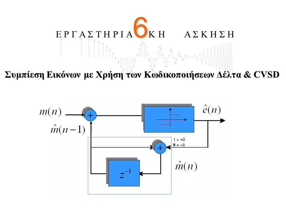 6 Ε Ρ Γ Α Σ Τ Η Ρ Ι Α 6 Κ Η Α Σ Κ Η Σ Η Συμπίεση Εικόνων με Χρήση των Κωδικοποιήσεων Δέλτα & CVSD + + + +