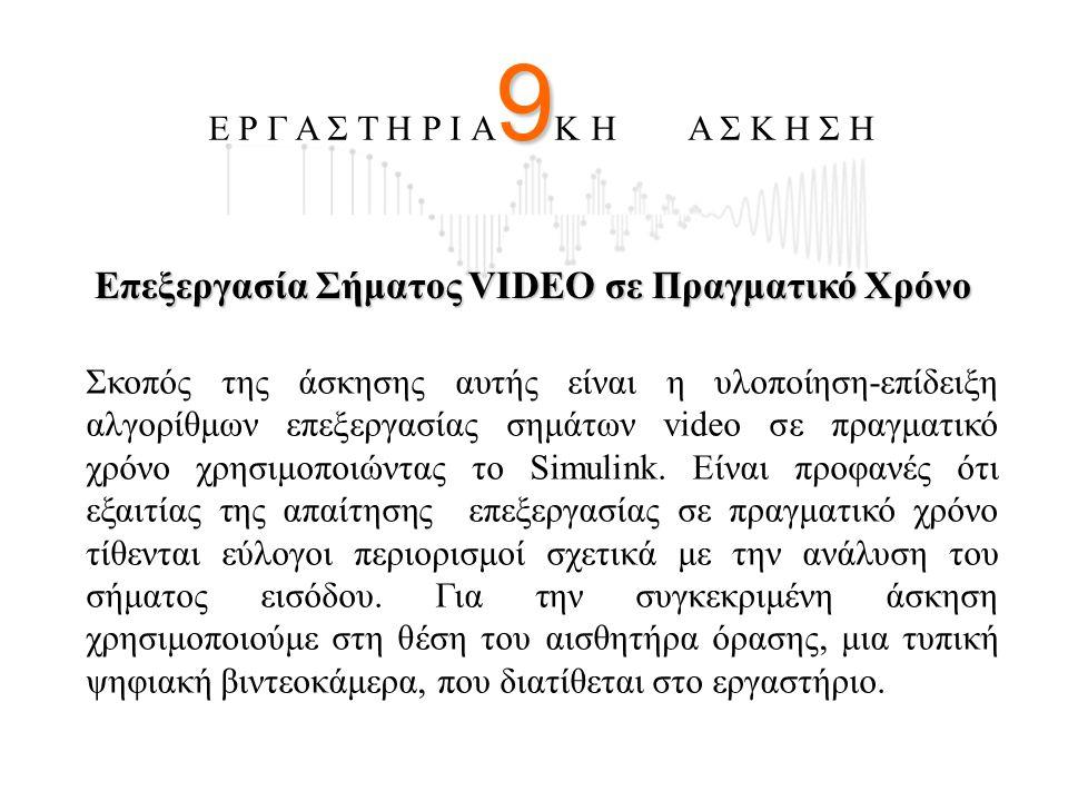 9 Ε Ρ Γ Α Σ Τ Η Ρ Ι Α 9 Κ Η Α Σ Κ Η Σ Η Επεξεργασία Σήματος VIDEO σε Πραγματικό Χρόνο Σκοπός της άσκησης αυτής είναι η υλοποίηση-επίδειξη αλγορίθμων ε