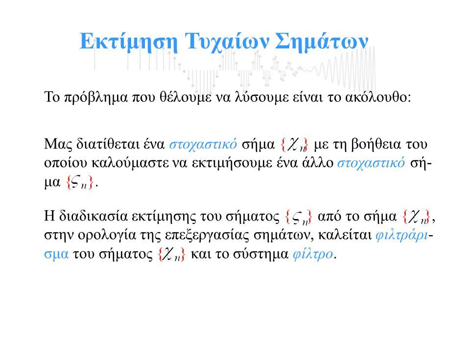 Εκτίμηση Τυχαίων Σημάτων Αν χρησιμοποιήσουμε σαν κριτήριο το Μέσο Τετραγωνικό Σφάλμα όπου η εκτίμηση θα πρέπει να είναι συνάρτηση του σήματος { }, δηλαδή τότε, η βέλτιστη μη γραμμική εκτίμηση της ακολουθίας { } είναι η ακολουθία των δεσμευμένων μέσων όρων: